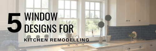 5 WINDOW DESIGNS FOR KITCHEN REMODELLING