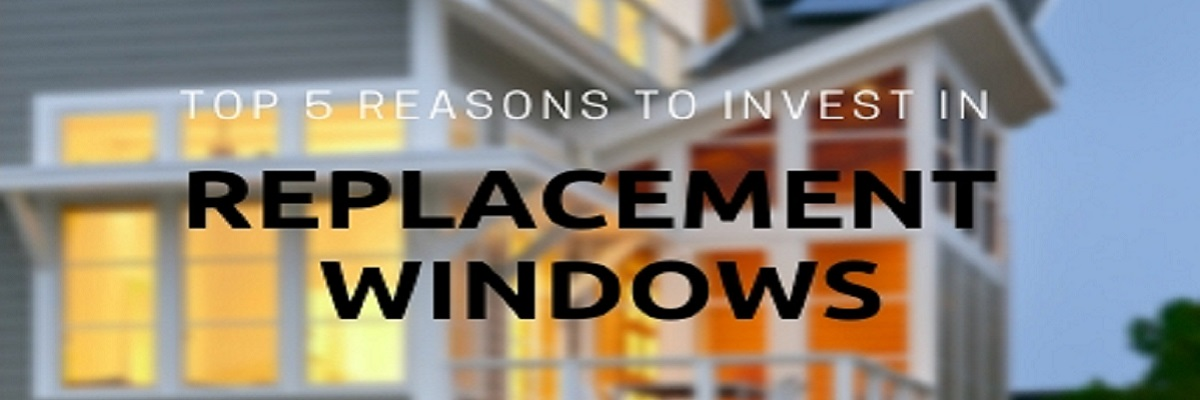 Top 5 Reasons to Invest in Replacement Windows